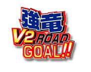 強竜V2ROAD GOAL!!